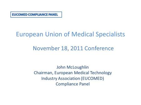 European Union of Medical Specialists November 18, 2011 Conference John McLoughlin Chairman, European Medical Technology Industry Association (EUCOMED)