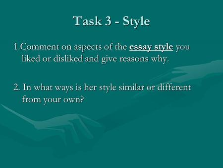 Task 3 - Style 1.Comment on aspects of the essay style you liked or disliked and give reasons why. 2. In what ways is her style similar or different from.