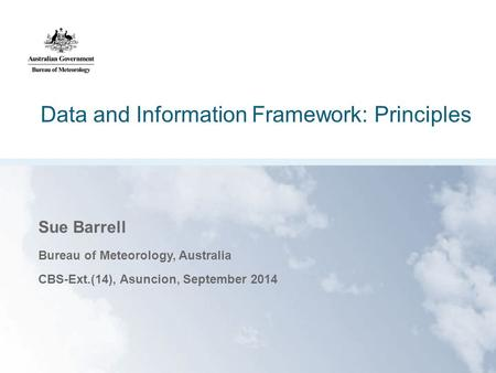 Data and Information Framework: Principles Sue Barrell Bureau of Meteorology, Australia CBS-Ext.(14), Asuncion, September 2014.
