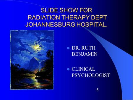 SLIDE SHOW FOR RADIATION THERAPY DEPT JOHANNESBURG HOSPITAL. DR. RUTH BENJAMIN CLINICAL PSYCHOLOGIST 5.