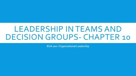 LEADERSHIP IN TEAMS AND DECISION GROUPS- CHAPTER 10 BUA 200- Organizational Leadership.