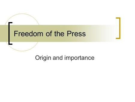 Freedom of the Press Origin and importance. How did begin? When press surfaced on the horizon- very little knowledge of objectives/functions Press developed,