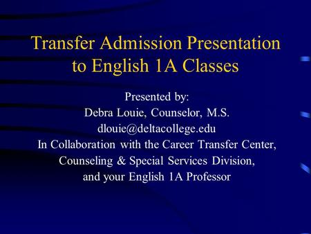 Transfer Admission Presentation to English 1A Classes Presented by: Debra Louie, Counselor, M.S. In Collaboration with the Career.