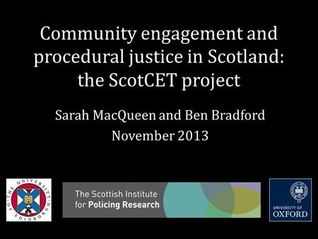 Community engagement and procedural justice in Scotland: the ScotCET project Sarah MacQueen and Ben Bradford November 2013.