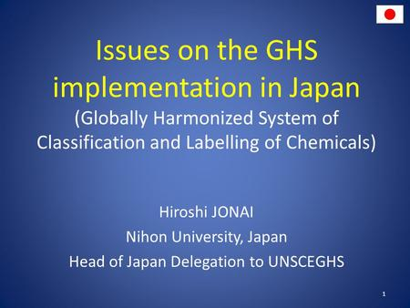 Issues on the GHS implementation in Japan (Globally Harmonized System of Classification and Labelling of Chemicals) Hiroshi JONAI Nihon University, Japan.