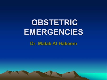 OBSTETRIC EMERGENCIES OBSTETRIC EMERGENCIES Dr. Malak Al Hakeem.