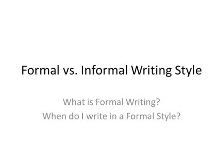 Formal vs. Informal Writing Style What is Formal Writing? When do I write in a Formal Style?