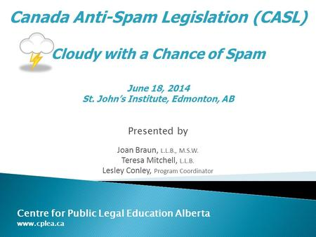 Presented by Joan Braun, L.L.B., M.S.W. Teresa Mitchell, L.L.B. Lesley Conley, Program Coordinator Centre for Public Legal Education Alberta www.cplea.ca.