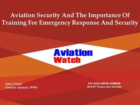 Harry Dhaul Director General, IPPAI Aviation Security And The Importance Of Training For Emergency Response And Security ATC GUILD (INDIA) SEMINAR 20t.
