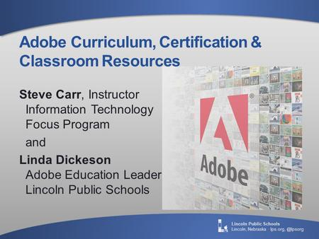 Lincoln Public Schools Lincoln, Nebraska · Adobe Curriculum, Certification & Classroom Resources Steve Carr, Instructor Information Technology.