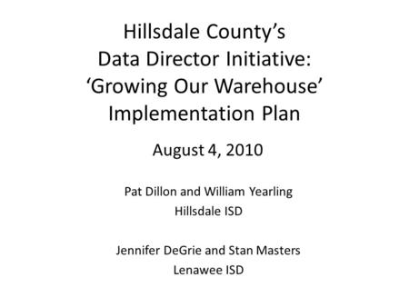 Hillsdale County's Data Director Initiative: 'Growing Our Warehouse' Implementation Plan August 4, 2010 Pat Dillon and William Yearling Hillsdale ISD Jennifer.