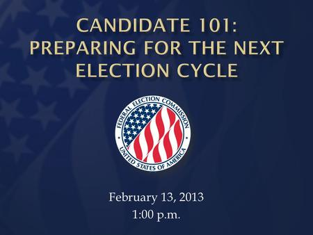 February 13, 2013 1:00 p.m. Information Division 2013-14 Election Cycle Preparing for the Next Election Slide 2  Explain basic rules regarding candidacy.