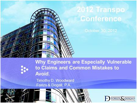 Why Engineers are Especially Vulnerable to Claims and Common Mistakes to Avoid. Timothy D. Woodward Forizs & Dogali, P.A. 2012 Transpo Conference October.