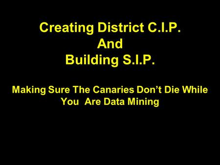 Creating District C.I.P. And Building S.I.P. Making Sure The Canaries Don't Die While You Are Data Mining.