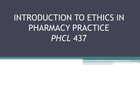 INTRODUCTION TO ETHICS IN PHARMACY PRACTICE PHCL 437.