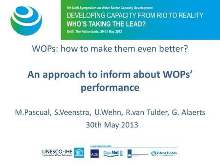 WOPs: how to make them even better? An approach to inform about WOPs' performance M.Pascual, S.Veenstra, U.Wehn, R.van Tulder, G. Alaerts 30th May 2013.
