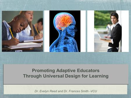 Promoting Adaptive Educators Through Universal Design for Learning Dr. Evelyn Reed and Dr. Frances Smith -VCU.