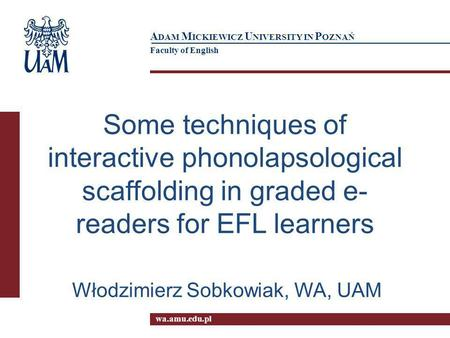 wa.amu.edu.pl A DAM M ICKIEWICZ U NIVERSITY IN P OZNAŃ Faculty of English Some techniques of interactive phonolapsological scaffolding in graded e- readers.