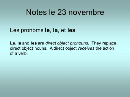Notes le 23 novembre Les pronoms le, la, et les Le, la and les are direct object pronouns. They replace direct object nouns. A direct object receives the.