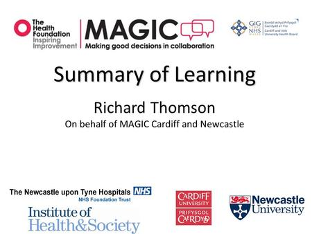 Summary of Learning Richard Thomson On behalf of MAGIC Cardiff and Newcastle.