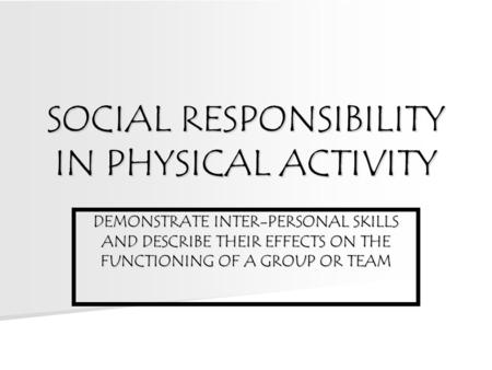 SOCIAL RESPONSIBILITY IN PHYSICAL ACTIVITY DEMONSTRATE INTER-PERSONAL SKILLS AND DESCRIBE THEIR EFFECTS ON THE FUNCTIONING OF A GROUP OR TEAM.