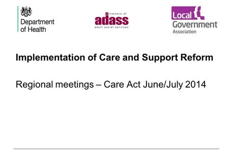 Implementation of Care and Support Reform Regional meetings – Care Act June/July 2014.