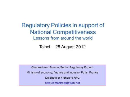 Taipei – 28 August 2012 Regulatory Policies in support of National Competitiveness Lessons from around the world Charles-Henri Montin, Senior Regulatory.
