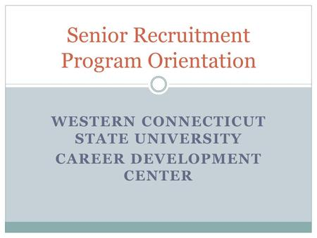 WESTERN CONNECTICUT STATE UNIVERSITY CAREER DEVELOPMENT CENTER Senior Recruitment Program Orientation.