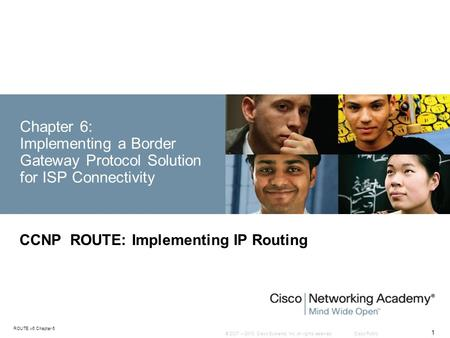 © 2007 – 2010, Cisco Systems, Inc. All rights reserved. Cisco Public ROUTE v6 Chapter 6 1 Chapter 6: Implementing a Border Gateway Protocol Solution for.