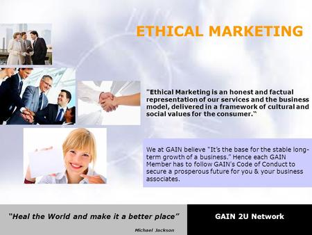 """Heal the World and make it a better place"" Michael Jackson GAIN 2U Network ETHICAL MARKETING Ethical Marketing is an honest and factual representation."