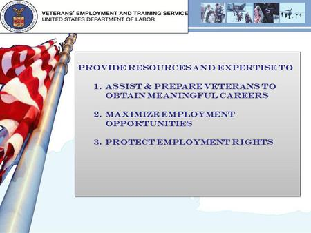 Provide Resources and Expertise to 1.Assist & Prepare Veterans to obtain Meaningful Careers 2.Maximize Employment Opportunities 3.Protect Employment Rights.
