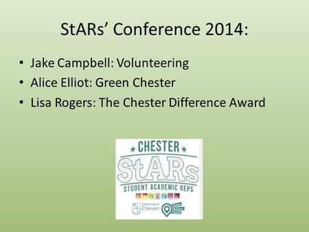 StARs' Conference 2014: Jake Campbell: Volunteering Alice Elliot: Green Chester Lisa Rogers: The Chester Difference Award.