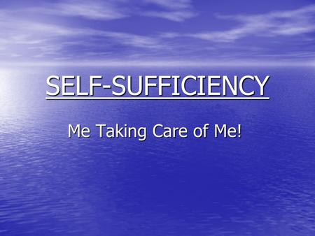 SELF-SUFFICIENCY Me Taking Care of Me!. The Definition of SELF-SUFFICIENCY 1. Able to provide for oneself without the help of others. 2. Being independent.