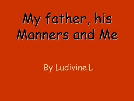 My father, his Manners and Me By Ludivine L. Nothing is ever good Mom It is not enough salt dad And what about the sauce ? Momdad It is too hot There.