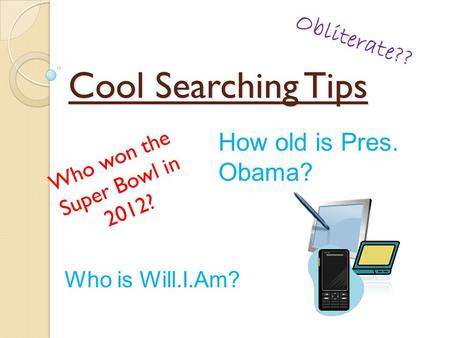 Cool Searching Tips Who won the Super Bowl in 2012? How old is Pres. Obama? Obliterate?? Who is Will.I.Am?