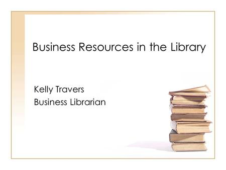 Business Resources in the Library Kelly Travers Business Librarian.