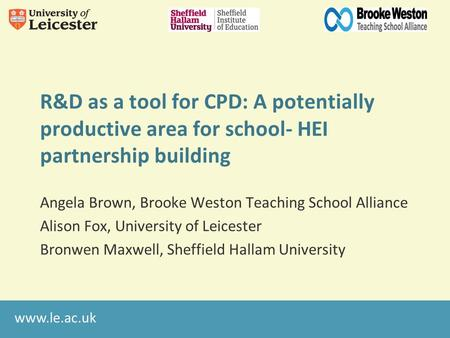 Www.le.ac.uk R&D as a tool for CPD: A potentially productive area for school- HEI partnership building Angela Brown, Brooke Weston Teaching School Alliance.