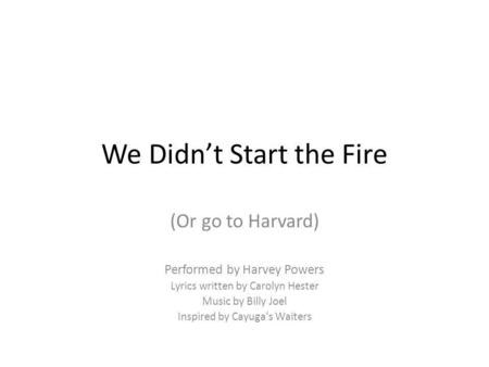 We Didn't Start the Fire (Or go to Harvard) Performed by Harvey Powers Lyrics written by Carolyn Hester Music by Billy Joel Inspired by Cayuga's Waiters.
