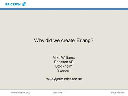 ACM Uppsala 20030829 Mike Williams Ericsson AB1 Why did we create Erlang? Mike Williams Ericsson AB Stockholm Sweden