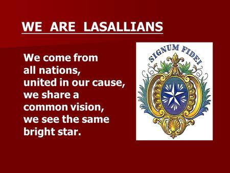 We come from all nations, united in our cause, we share a common vision, we see the same bright star. WE ARE LASALLIANS.