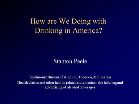 How are We Doing with Drinking in America? Stanton Peele Testimony: Bureau of Alcohol, Tobacco, & Firearms Health claims and other health-related statements.
