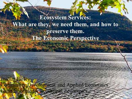 Ecosystem Services: What are they, we need them, and how to preserve them. The Economic Perspective Joshua Farley Community Development and Applied Economics.