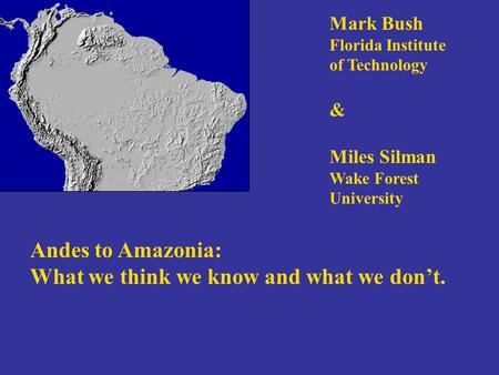 Andes to Amazonia: What we think we know and what we don't. Mark Bush Florida Institute of Technology & Miles Silman Wake Forest University.