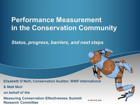 Performance Measurement in the Conservation Community Status, progress, barriers, and next steps Elizabeth O'Neill, Conservation Auditor, WWF International.