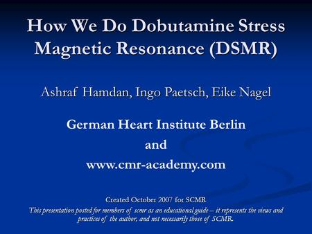 How We Do Dobutamine Stress Magnetic Resonance (DSMR) Ashraf Hamdan, Ingo Paetsch, Eike Nagel German Heart Institute Berlin and www.cmr-academy.com Created.