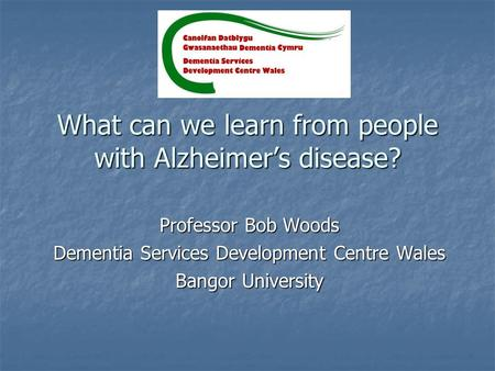 What can we learn from people with Alzheimer's disease? Professor Bob Woods Dementia Services Development Centre Wales Bangor University.
