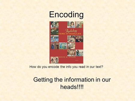 Encoding Getting the information in our heads!!!! How do you encode the info you read in our text?
