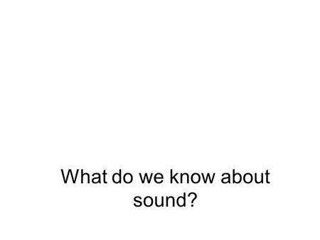 What do we know about sound?. Where does it come from? 1.Vibrating bodies 2.Changing airflow 3.Time-dependent heat sources 4.Supersonic flow.