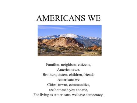 AMERICANS WE Families, neighbors, citizens, Americans we. Brothers, sisters, children, friends Americans we Cities, towns, communities, are homes to you.