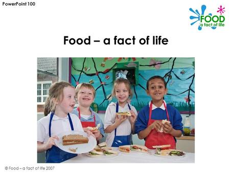 © Food – a fact of life 2007 Food – a fact of life PowerPoint 100.